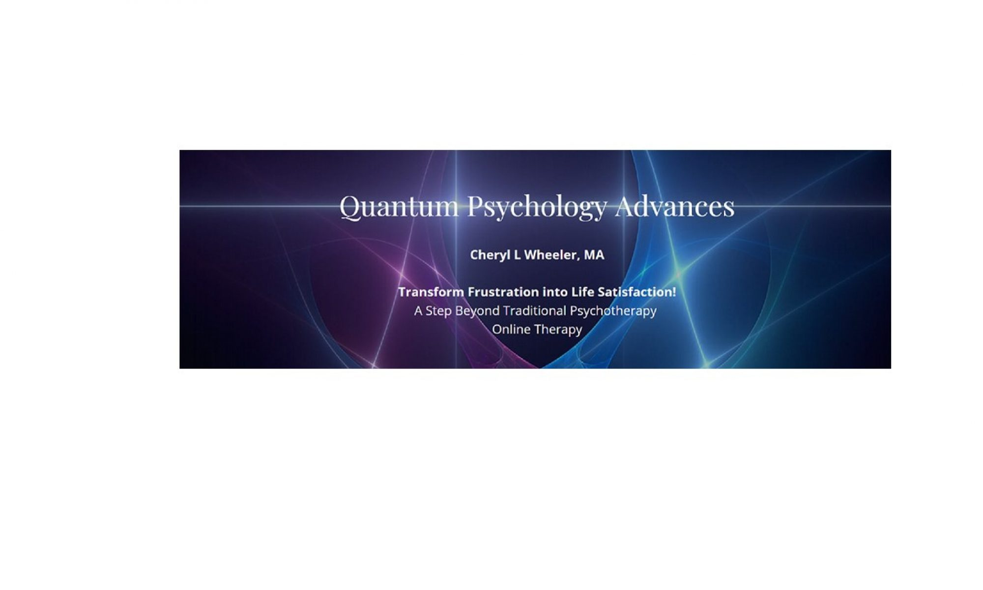 Quantum Psychology Advances ~ Alternatives in Counseling ~ Cheryl L. Wheeler, MA